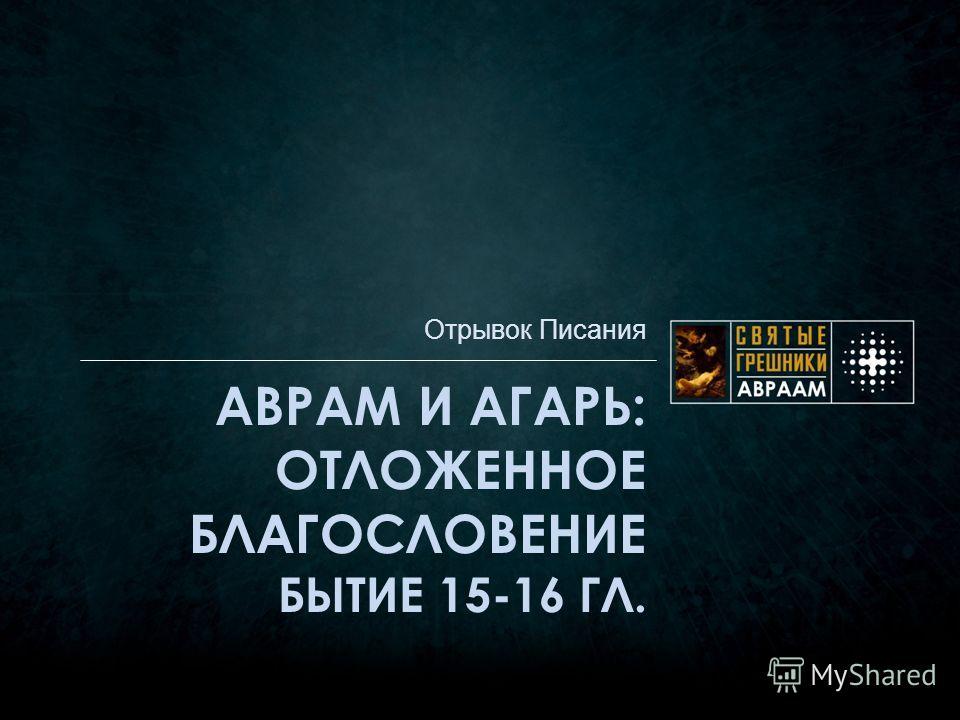 АВРАМ И АГАРЬ: ОТЛОЖЕННОЕ БЛАГОСЛОВЕНИЕ БЫТИЕ 15-16 ГЛ. Отрывок Писания