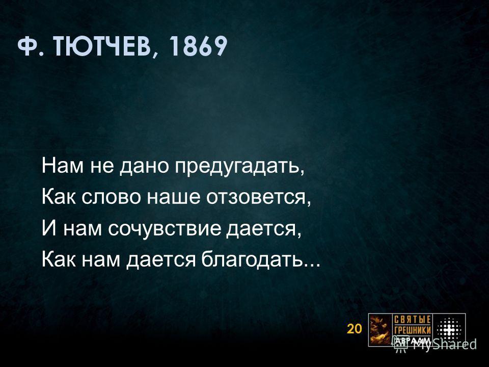 Ф. ТЮТЧЕВ, 1869 Нам не дано предугадать, Как слово наше отзовется, И нам сочувствие дается, Как нам дается благодать... 20