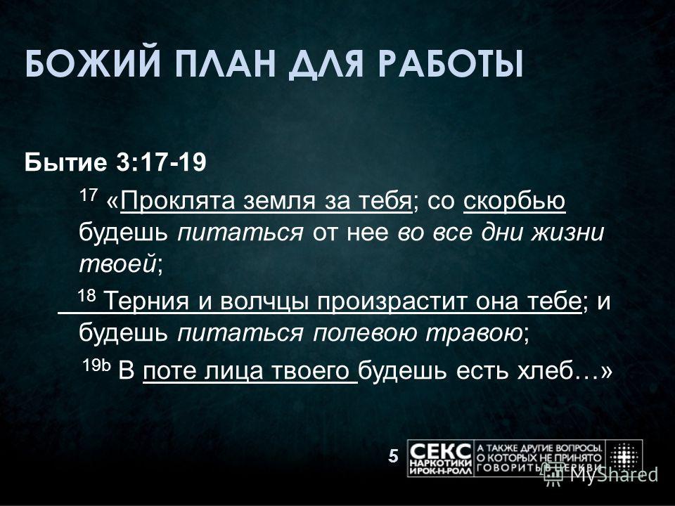 БОЖИЙ ПЛАН ДЛЯ РАБОТЫ Бытие 3:17-19 17 «Проклята земля за тебя; со скорбью будешь питаться от нее во все дни жизни твоей; 18 Терния и волчцы произрастит она тебе; и будешь питаться полевою травою; 19b В поте лица твоего будешь есть хлеб…» 5