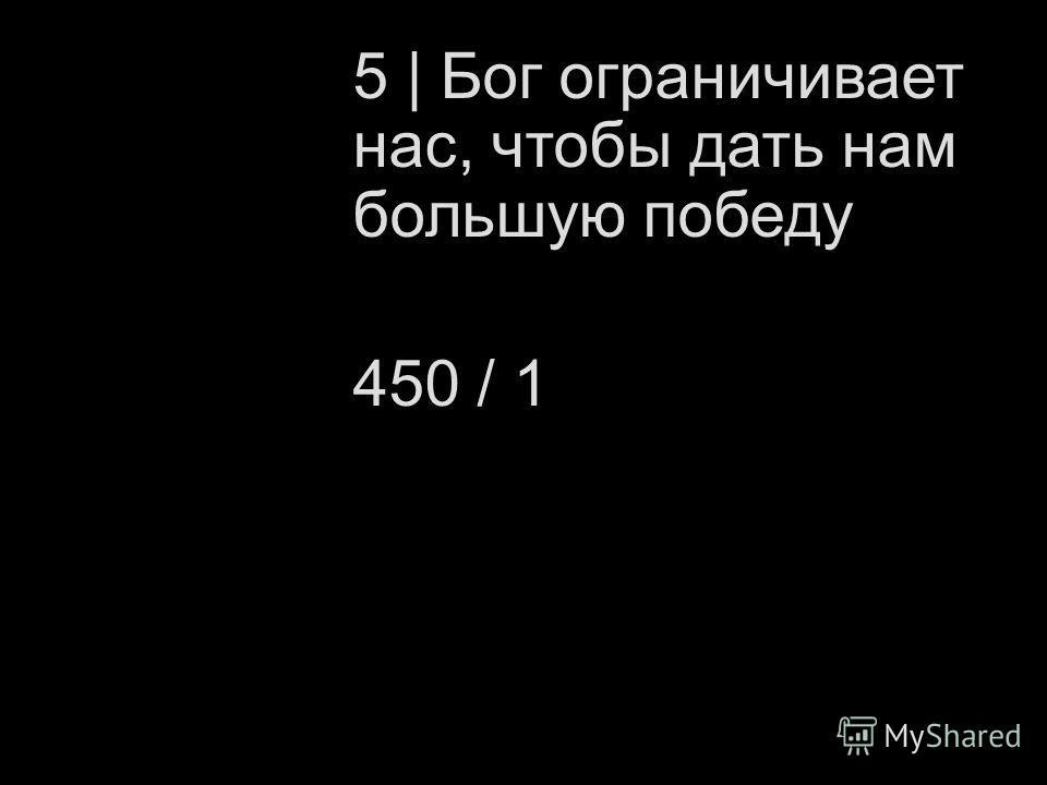 5 | Бог ограничивает нас, чтобы дать нам большую победу 450 / 1
