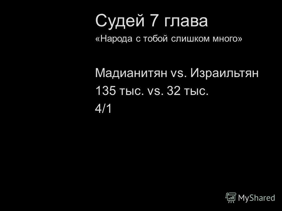 «Народа с тобой слишком много» Мадианитян vs. Израильтян 135 тыс. vs. 32 тыс. 4/1
