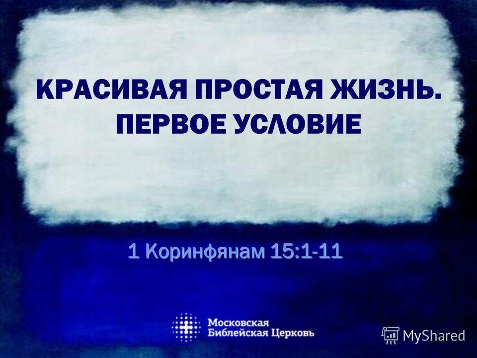 КРАСИВАЯ ПРОСТАЯ ЖИЗНЬ. ПЕРВОЕ УСЛОВИЕ 1 Коринфянам 15:1-11