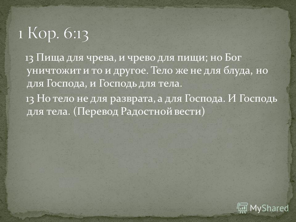 13 Пища для чрева, и чрево для пищи; но Бог уничтожит и то и другое. Тело же не для блуда, но для Господа, и Господь для тела. 13 Но тело не для разврата, а для Господа. И Господь для тела. (Перевод Радостной вести)