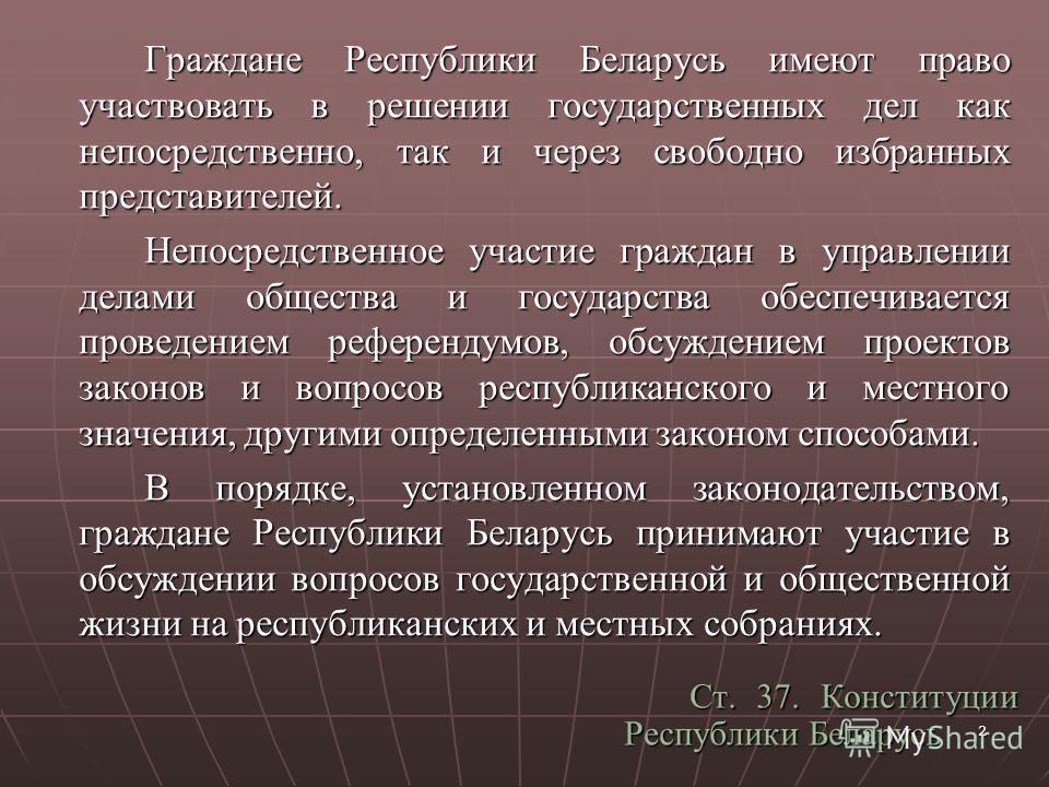 2 Граждане Республики Беларусь имеют право участвовать в решении государственных дел как непосредственно, так и через свободно избранных представителей. Непосредственное участие граждан в управлении делами общества и государства обеспечивается провед