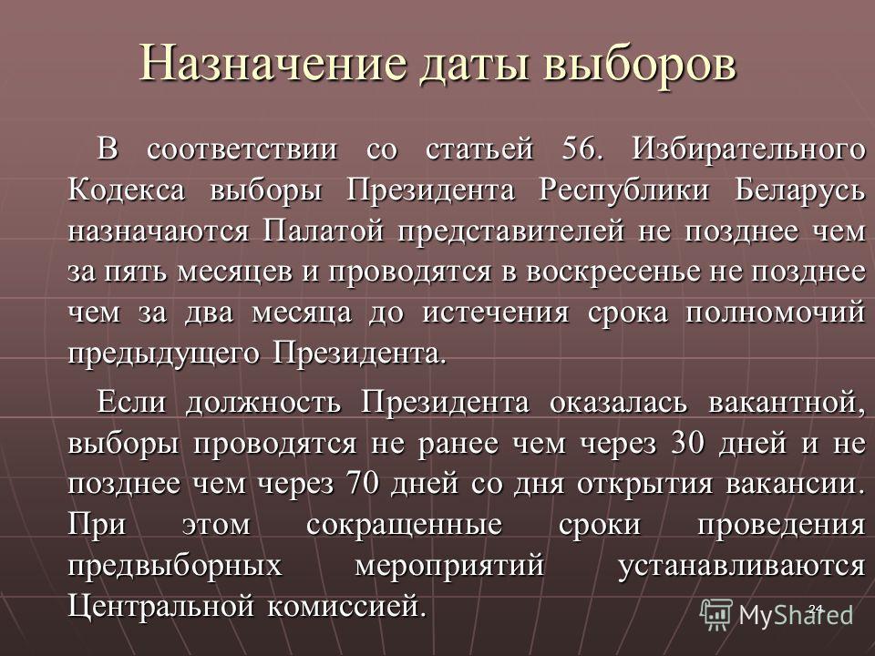 24 Назначение даты выборов В соответствии со статьей 56. Избирательного Кодекса выборы Президента Республики Беларусь назначаются Палатой представителей не позднее чем за пять месяцев и проводятся в воскресенье не позднее чем за два месяца до истечен