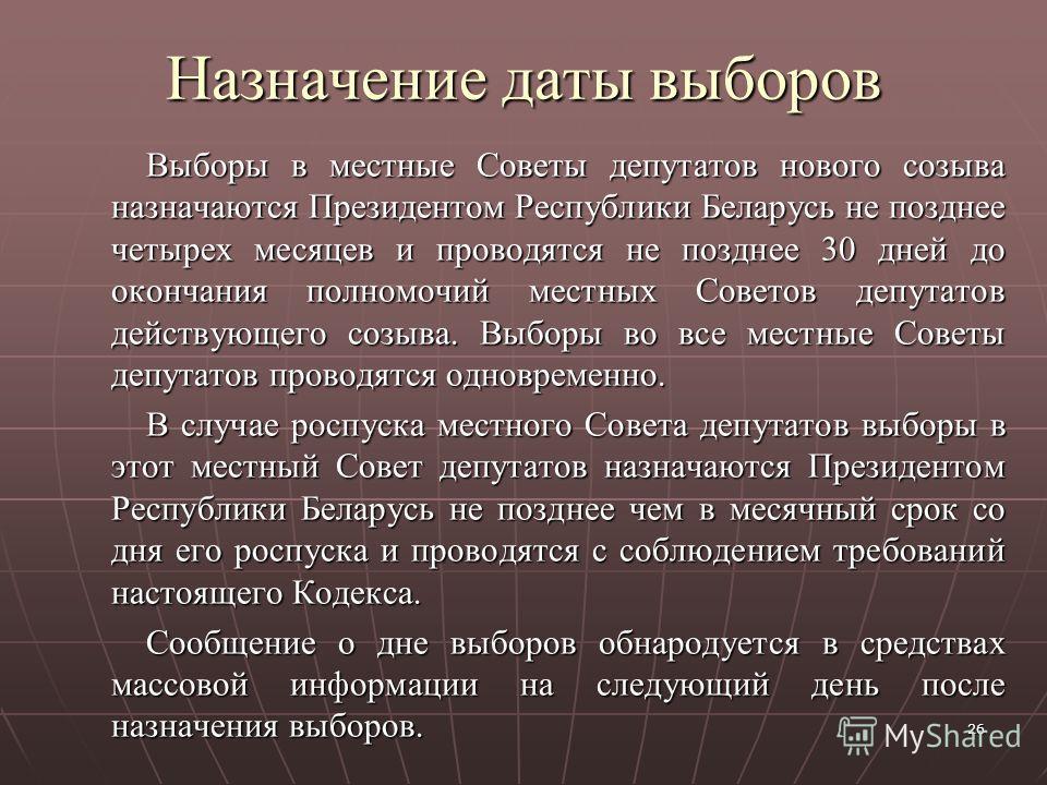 26 Назначение даты выборов Выборы в местные Советы депутатов нового созыва назначаются Президентом Республики Беларусь не позднее четырех месяцев и проводятся не позднее 30 дней до окончания полномочий местных Советов депутатов действующего созыва. В