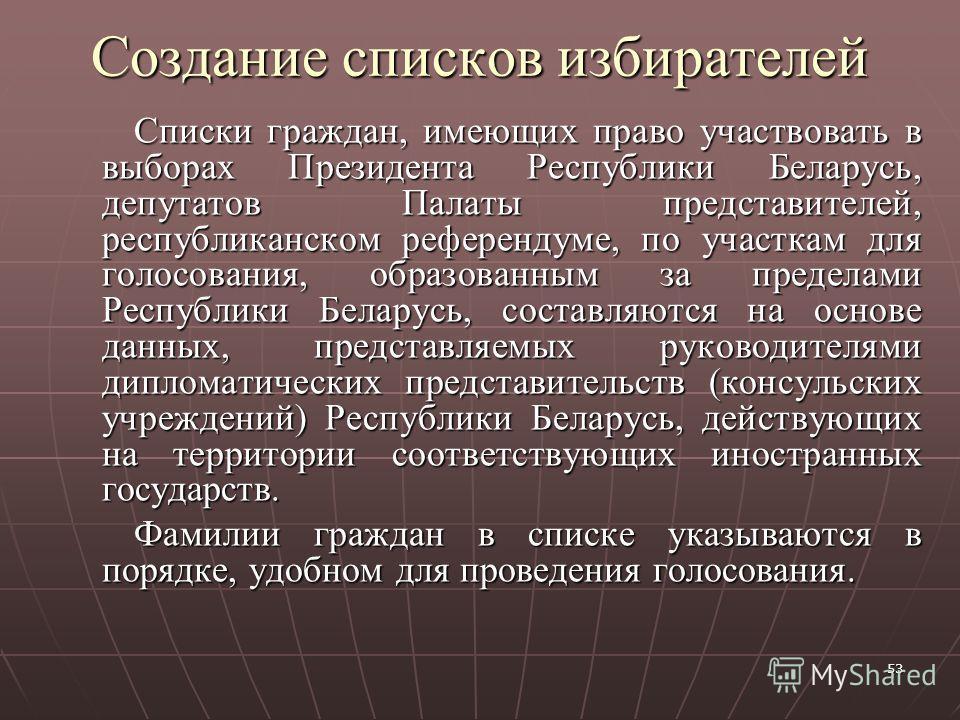 53 Создание списков избирателей Списки граждан, имеющих право участвовать в выборах Президента Республики Беларусь, депутатов Палаты представителей, республиканском референдуме, по участкам для голосования, образованным за пределами Республики Белару