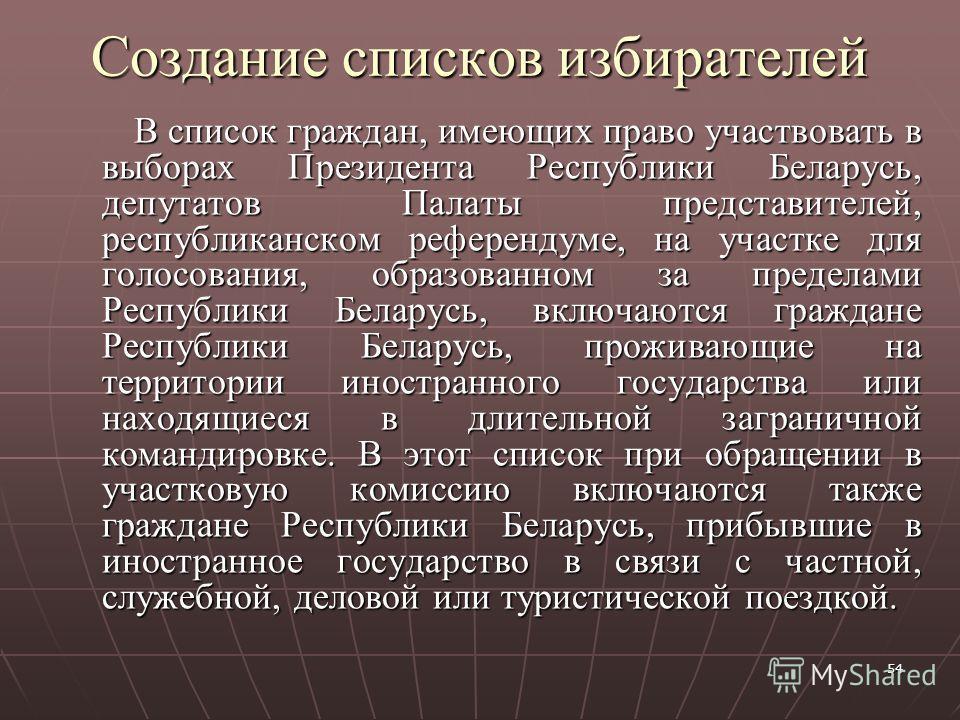 54 Создание списков избирателей В список граждан, имеющих право участвовать в выборах Президента Республики Беларусь, депутатов Палаты представителей, республиканском референдуме, на участке для голосования, образованном за пределами Республики Белар