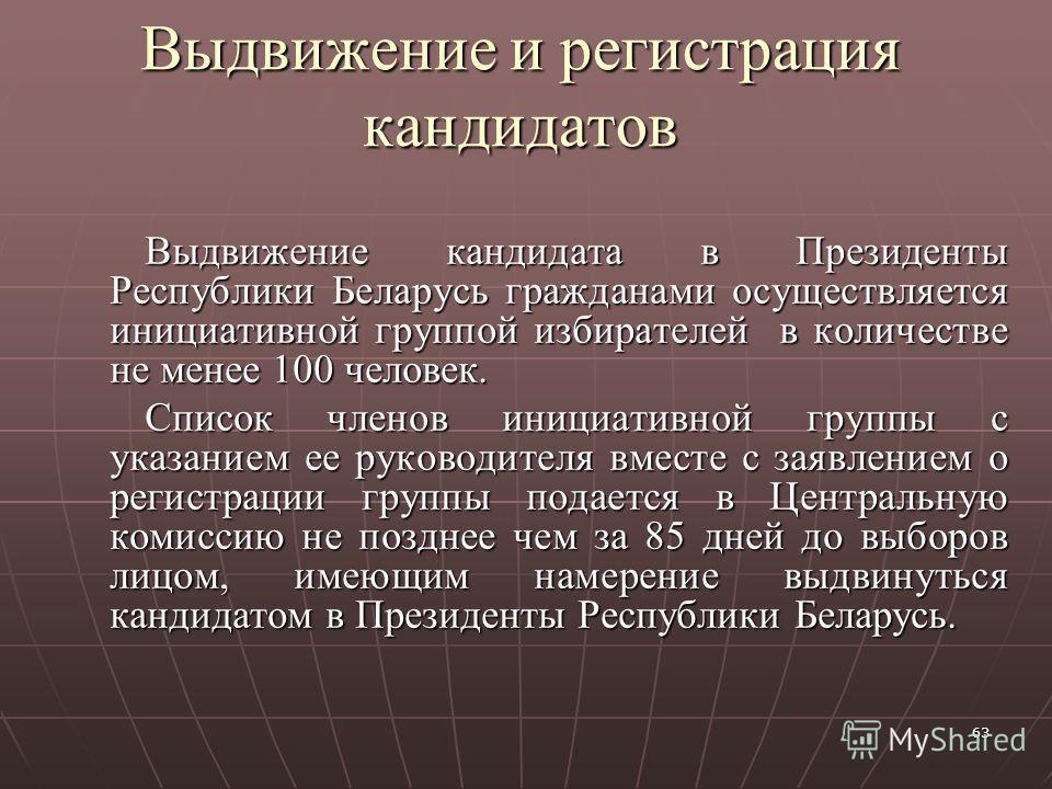 63 Выдвижение и регистрация кандидатов Выдвижение кандидата в Президенты Республики Беларусь гражданами осуществляется инициативной группой избирателей в количестве не менее 100 человек. Список членов инициативной группы с указанием ее руководителя в