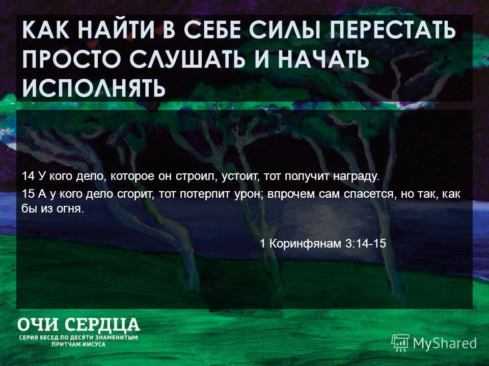 КАК НАЙТИ В СЕБЕ СИЛЫ ПЕРЕСТАТЬ ПРОСТО СЛУШАТЬ И НАЧАТЬ ИСПОЛНЯТЬ 14 У кого дело, которое он строил, устоит, тот получит награду. 15 А у кого дело сгорит, тот потерпит урон; впрочем сам спасется, но так, как бы из огня. 1 Коринфянам 3:14-15