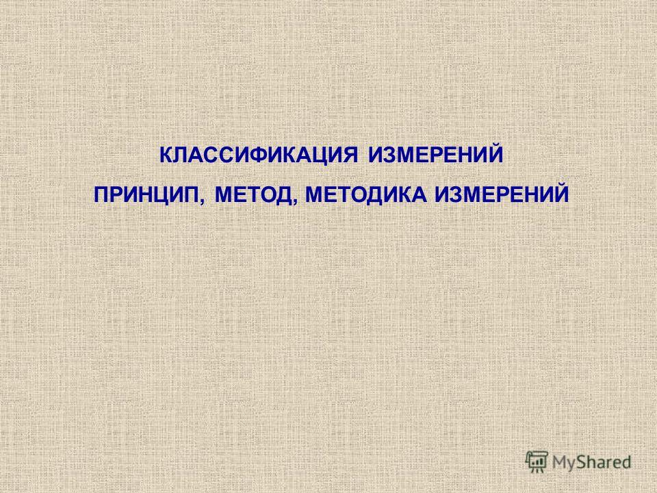 КЛАССИФИКАЦИЯ ИЗМЕРЕНИЙ ПРИНЦИП, МЕТОД, МЕТОДИКА ИЗМЕРЕНИЙ