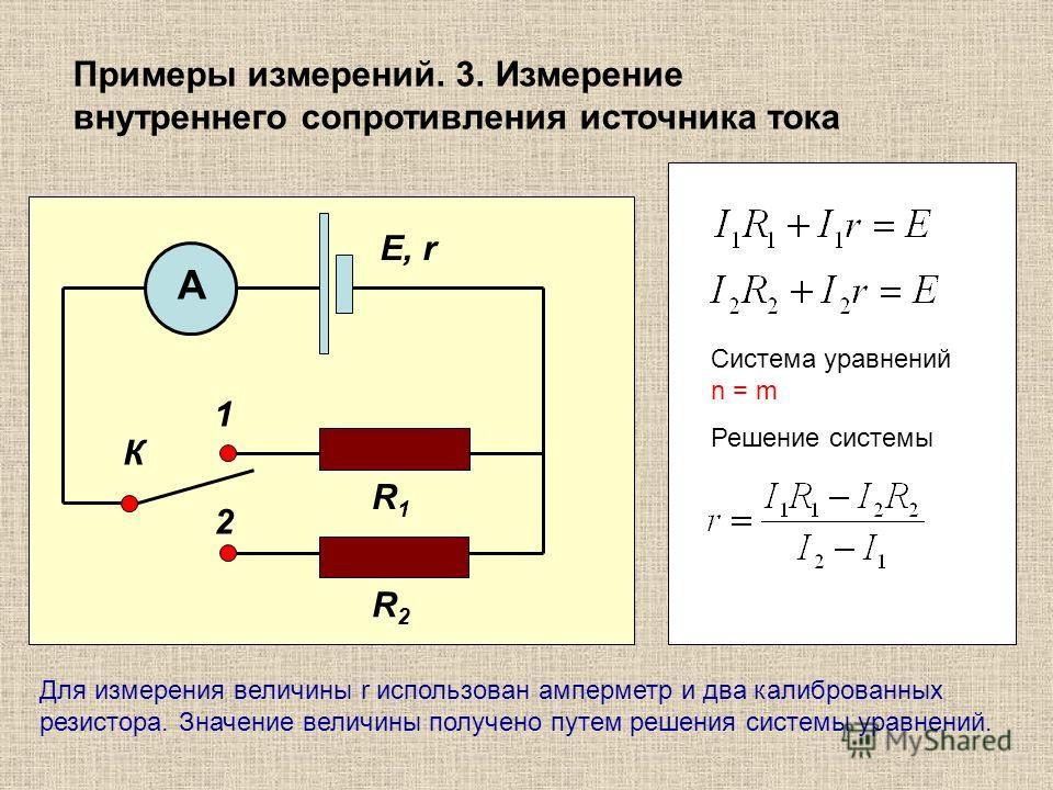 Примеры измерений. 3. Измерение внутреннего сопротивления источника тока R1R1 A R2R2 К 1 2 Е, r Система уравнений n = m Решение системы Для измерения величины r использован амперметр и два калиброванных резистора. Значение величины получено путем реш