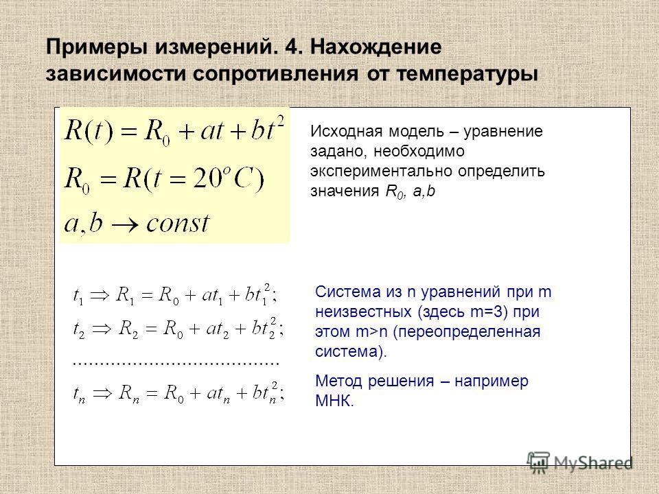 Примеры измерений. 4. Нахождение зависимости сопротивления от температуры Исходная модель – уравнение задано, необходимо экспериментально определить значения R 0, a,b Система из n уравнений при m неизвестных (здесь m=3) при этом m>n (переопределенная