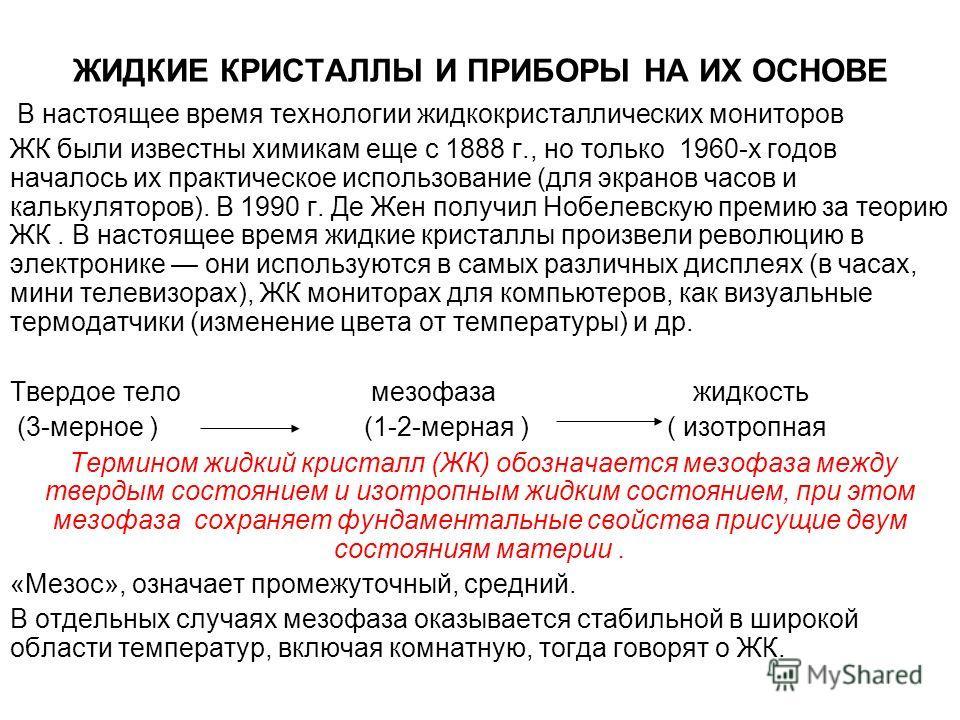ЖИДКИЕ КРИСТАЛЛЫ И ПРИБОРЫ НА ИХ ОСНОВЕ В настоящее время технологии жидкокристаллических мониторов ЖК были известны химикам еще с 1888 г., но только 1960-х годов началось их практическое использование (для экранов часов и калькуляторов). В 1990 г. Д