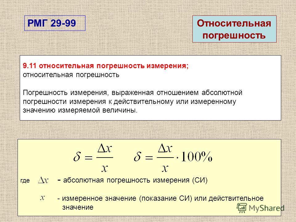 9.11 относительная погрешность измерения; относительная погрешность Погрешность измерения, выраженная отношением абсолютной погрешности измерения к действительному или измеренному значению измеряемой величины. РМГ 29-99 где - абсолютная погрешность и