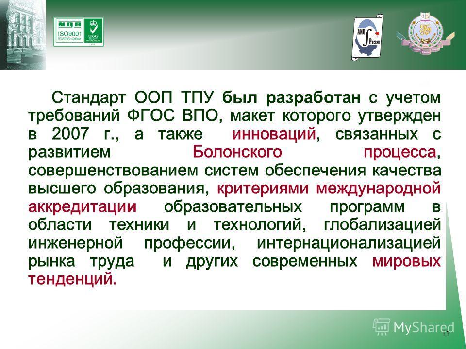 11 Стандарт ООП ТПУ был разработан с учетом требований ФГОС ВПО, макет которого утвержден в 2007 г., а также инноваций, связанных с развитием Болонского процесса, совершенствованием систем обеспечения качества высшего образования, критериями междунар