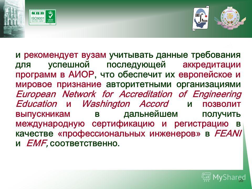 35 и рекомендует вузам учитывать данные требования для успешной последующей аккредитации программ в АИОР, что обеспечит их европейское и мировое признание авторитетными организациями European Network for Accreditation of Engineering Education и Washi