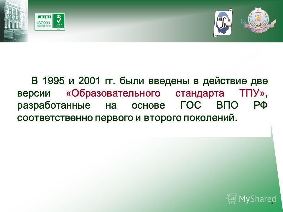 6 В 1995 и 2001 гг. были введены в действие две версии «Образовательного стандарта ТПУ», разработанные на основе ГОС ВПО РФ соответственно первого и второго поколений.