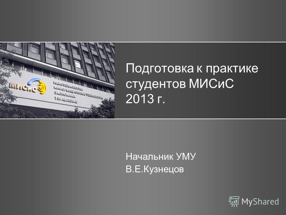 Подготовка к практике студентов МИСиС 2013 г. Начальник УМУ В.Е.Кузнецов