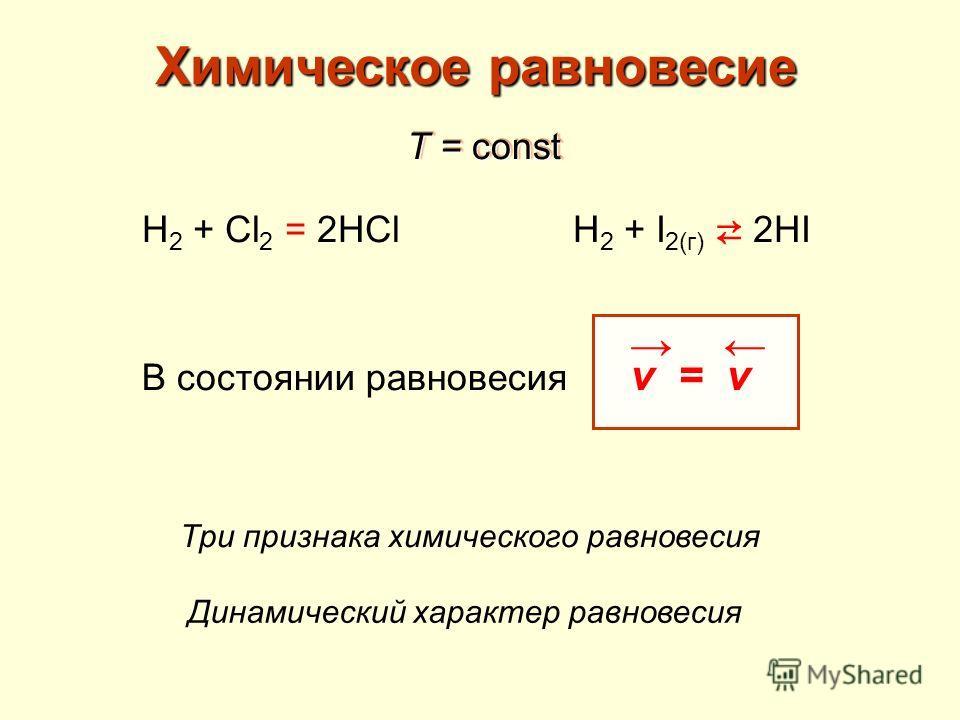 Химическое равновесие H 2 + Cl 2 = 2HCl T = const H 2 + I 2(г) 2HI В состоянии равновесия v = v Три признака химического равновесия Динамический характер равновесия