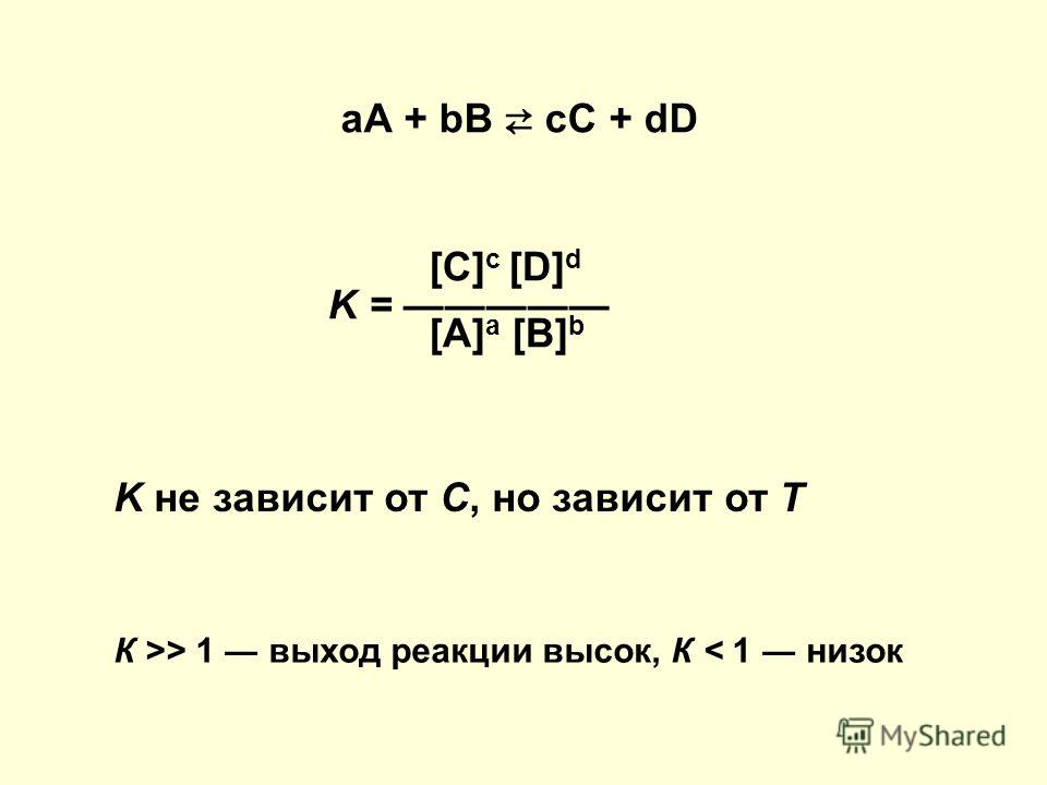 аА + bВ сС + dD [C] c [D] d K = [A] a [B] b K не зависит от С, но зависит от Т К >> 1 выход реакции высок, К < 1 низок