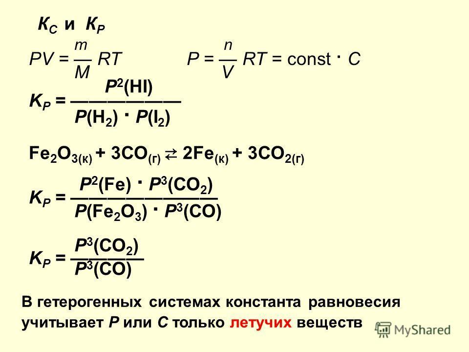 К С и К Р m n PV = RT P = RT = const C M V P 2 (HI) K P = P(H 2 ) P(I 2 ) Fe 2 O 3(к) + 3СО (г) 2Fe (к) + 3СО 2(г) P 2 (Fe) Р 3 (СО 2 ) K P = Р(Fe 2 O 3 ) Р 3 (СО) В гетерогенных системах константа равновесия учитывает Р или С только летучих веществ