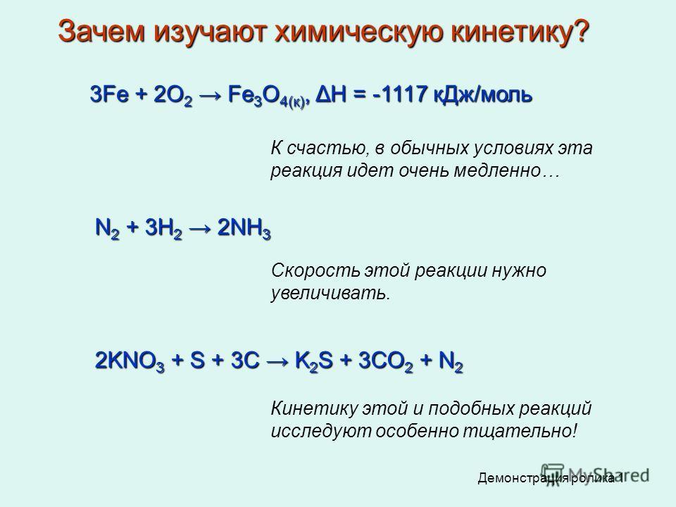 3Fe + 2O 2 Fe 3 O 4(к), ΔН = -1117 кДж/моль К счастью, в обычных условиях эта реакция идет очень медленно… N 2 + 3H 2 2NH 3 Скорость этой реакции нужно увеличивать. 2KNO 3 + S + 3C K 2 S + 3CO 2 + N 2 Демонстрация ролика 1 Кинетику этой и подобных ре