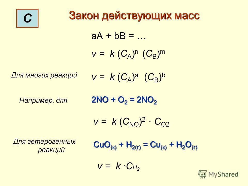 С Закон действующих масс аА + bВ = … v = k (C A ) n (C B ) m Для многих реакций v = k (C A ) a (C B ) b Например, для 2NO + O 2 = 2NO 2 v = k (C NO ) 2 C O2 Для гетерогенных реакций CuO (к) + H 2(г) = Cu (к) + H 2 O (г) v = k C Н 2