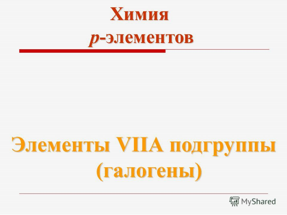 Химия p-элементов p-элементов Элементы VIIА подгруппы (галогены) (галогены)