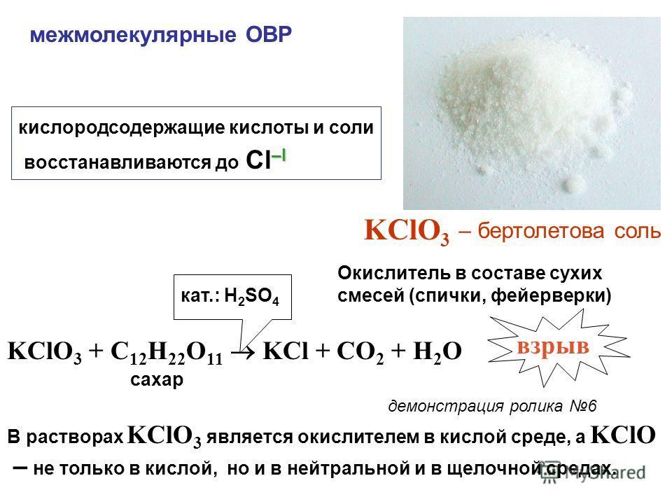 межмолекулярные ОВР кислородсодержащие кислоты и соли –I восстанавливаются до Cl –I KClO 3 – бертолетова соль Окислитель в составе сухих смесей (спички, фейерверки) демонстрация ролика 6 KClO 3 + C 12 H 22 O 11 KCl + CO 2 + H 2 O взрыв сахар кат.: H