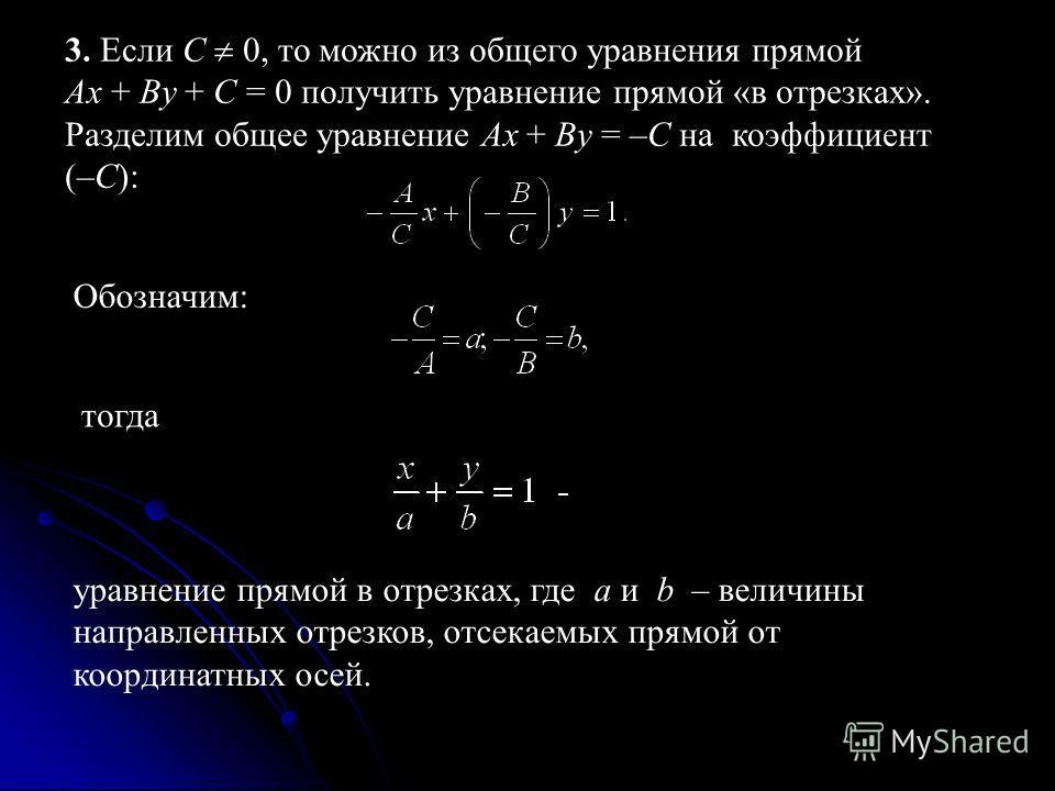 3. Если С 0, то можно из общего уравнения прямой Ax + By + С = 0 получить уравнение прямой «в отрезках». Разделим общее уравнение Ax + By = –С на коэффициент (–С): Обозначим: тогда уравнение прямой в отрезках, где a и b – величины направленных отрезк