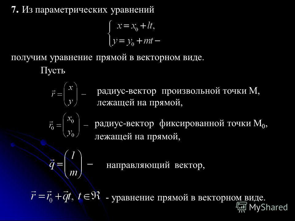 7. Из параметрических уравнений получим уравнение прямой в векторном виде. Пусть радиус-вектор произвольной точки M, лежащей на прямой, радиус-вектор фиксированной точки M 0, лежащей на прямой, направляющий вектор, - уравнение прямой в векторном виде