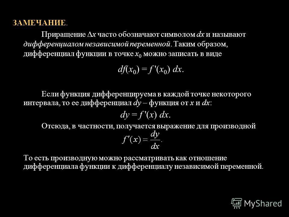 10 ЗАМЕЧАНИЕ. Приращение х часто обозначают символом dх и называют дифференциалом независимой переменной. Таким образом, дифференциал функции в точке x 0 можно записать в виде df(х 0 ) = f '(x 0 ) dх. Если функция дифференцируема в каждой точке некот