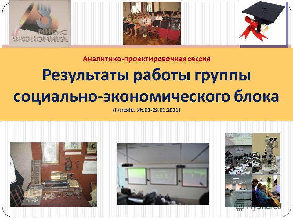 Аналитико - проектировочная сессия Результаты работы группы социально - экономического блока (Foresta, 26.01-29.01.2011)