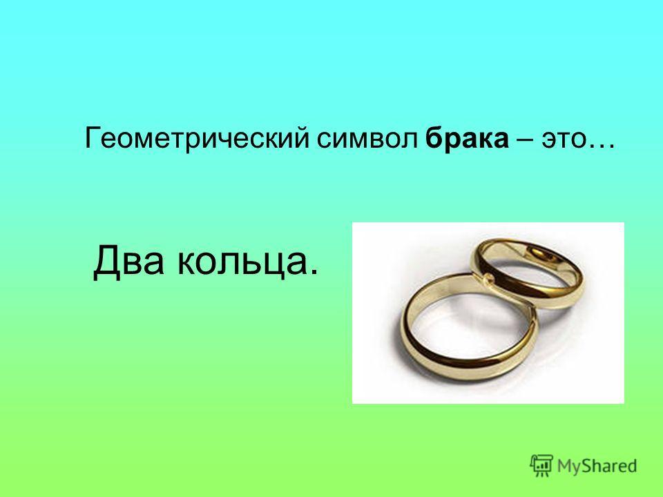 Два кольца. Геометрический символ брака – это…