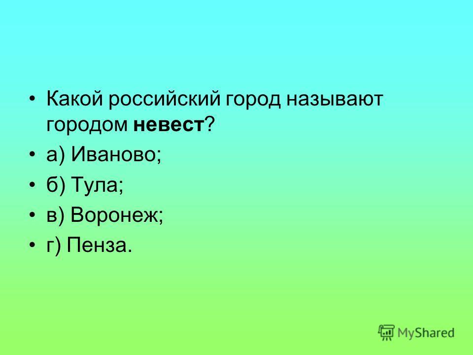 Какой российский город называют городом невест? а) Иваново; б) Тула; в) Воронеж; г) Пенза.