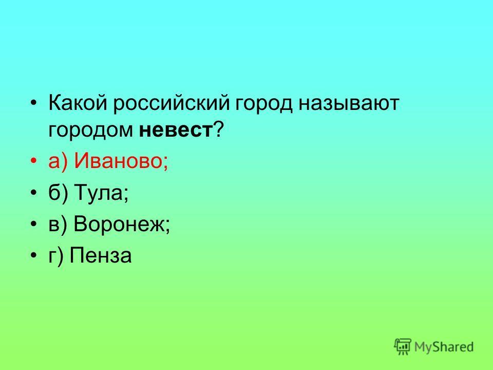 Какой российский город называют городом невест? а) Иваново; б) Тула; в) Воронеж; г) Пенза