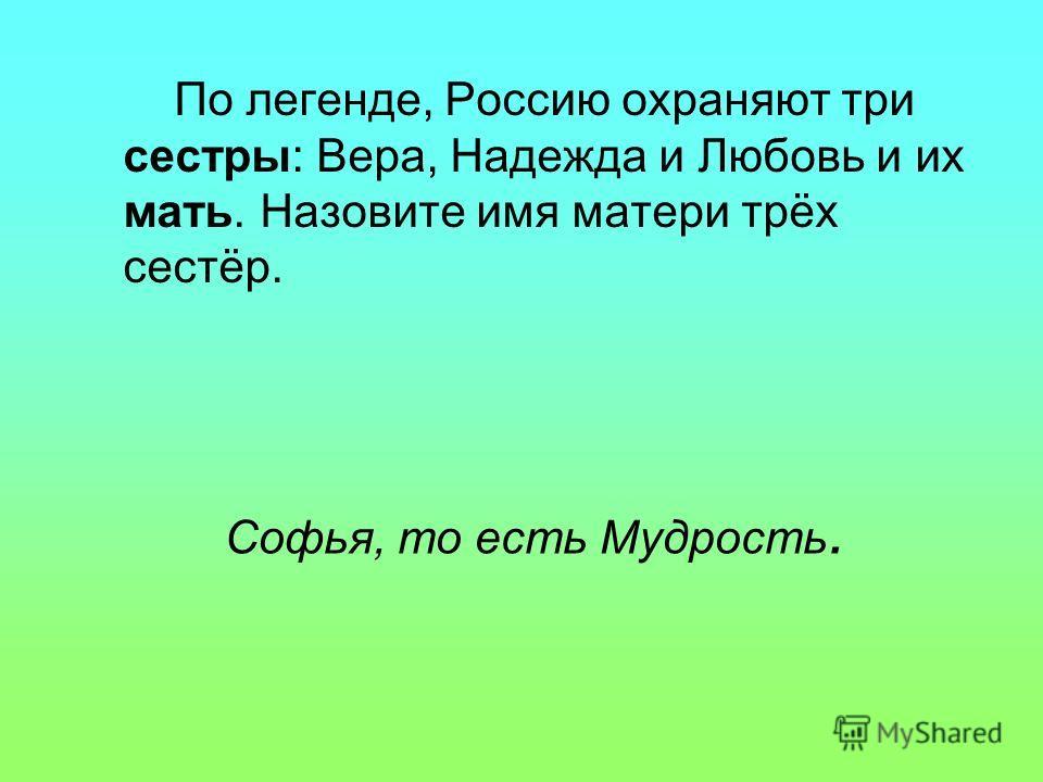 Софья, то есть Мудрость. По легенде, Россию охраняют три сестры: Вера, Надежда и Любовь и их мать. Назовите имя матери трёх сестёр.