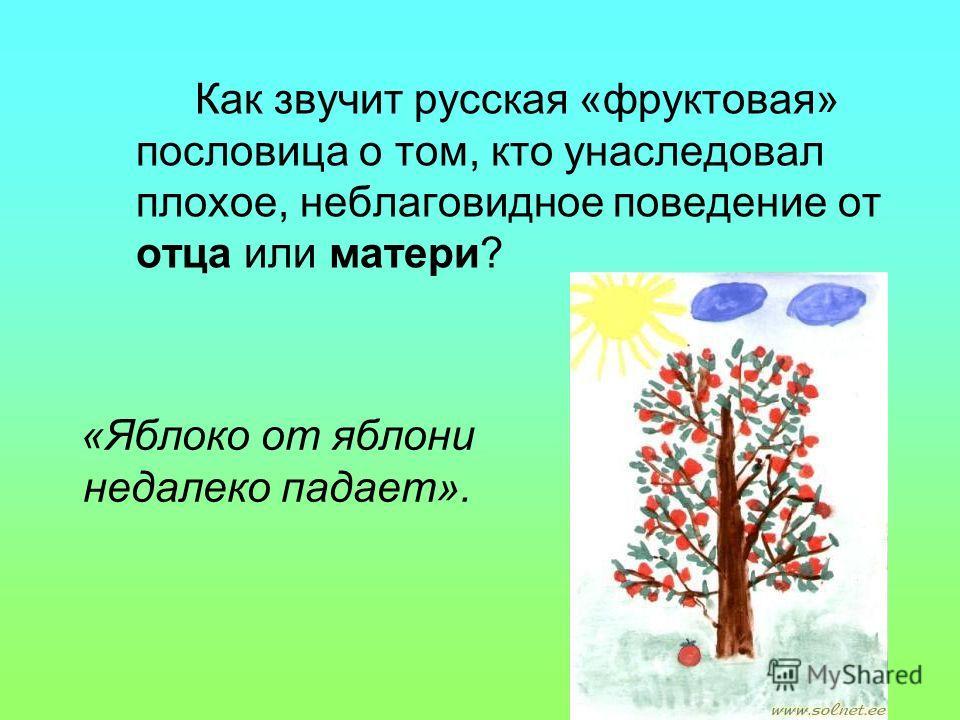 «Яблоко от яблони недалеко падает». Как звучит русская «фруктовая» пословица о том, кто унаследовал плохое, неблаговидное поведение от отца или матери?