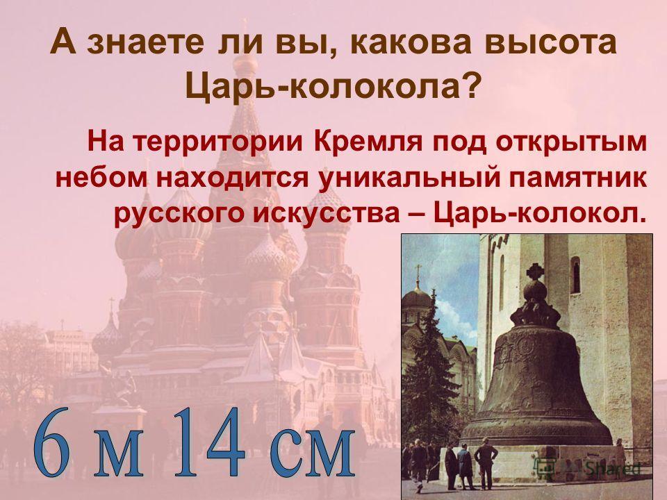 А знаете ли вы, какова высота Царь-колокола? На территории Кремля под открытым небом находится уникальный памятник русского искусства – Царь-колокол.