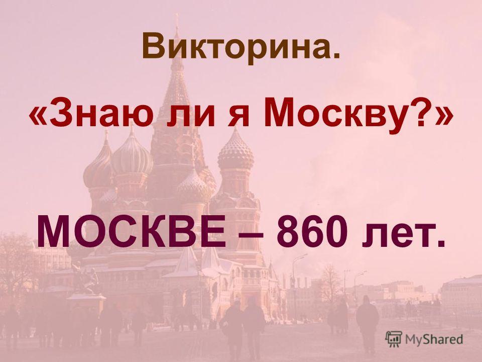 Викторина. «Знаю ли я Москву?» МОСКВЕ – 860 лет.