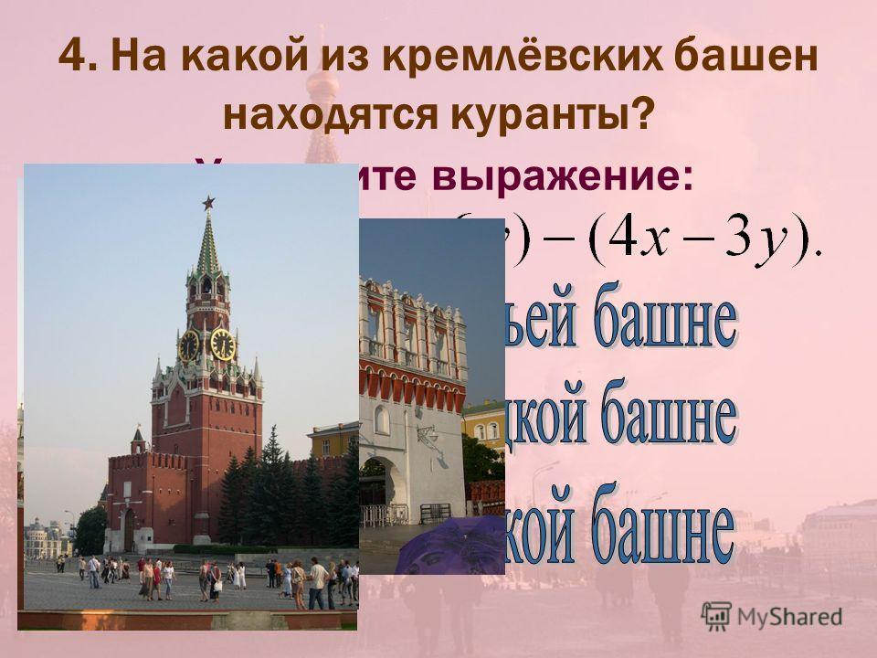 4. На какой из кремлёвских башен находятся куранты? Упростите выражение:
