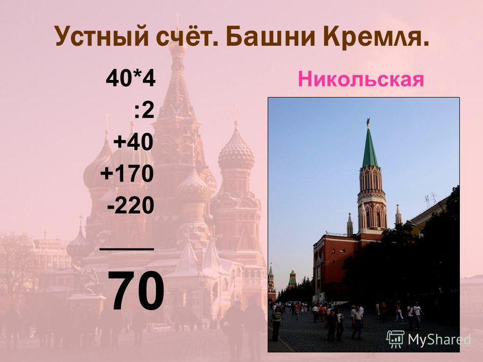 Устный счёт. Башни Кремля. 40*4 Никольская :2 +40 +170 -220 ____ 70