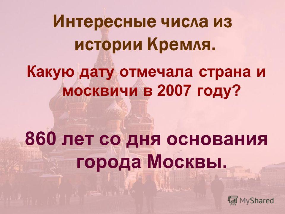 Интересные числа из истории Кремля. Какую дату отмечала страна и москвичи в 2007 году? 860 лет со дня основания города Москвы.