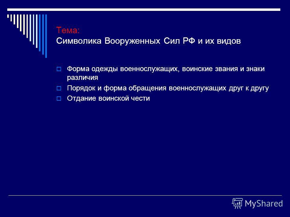 Тема: Символика Вооруженных Сил РФ и их видов Форма одежды военнослужащих, воинские звания и знаки различия Порядок и форма обращения военнослужащих друг к другу Отдание воинской чести