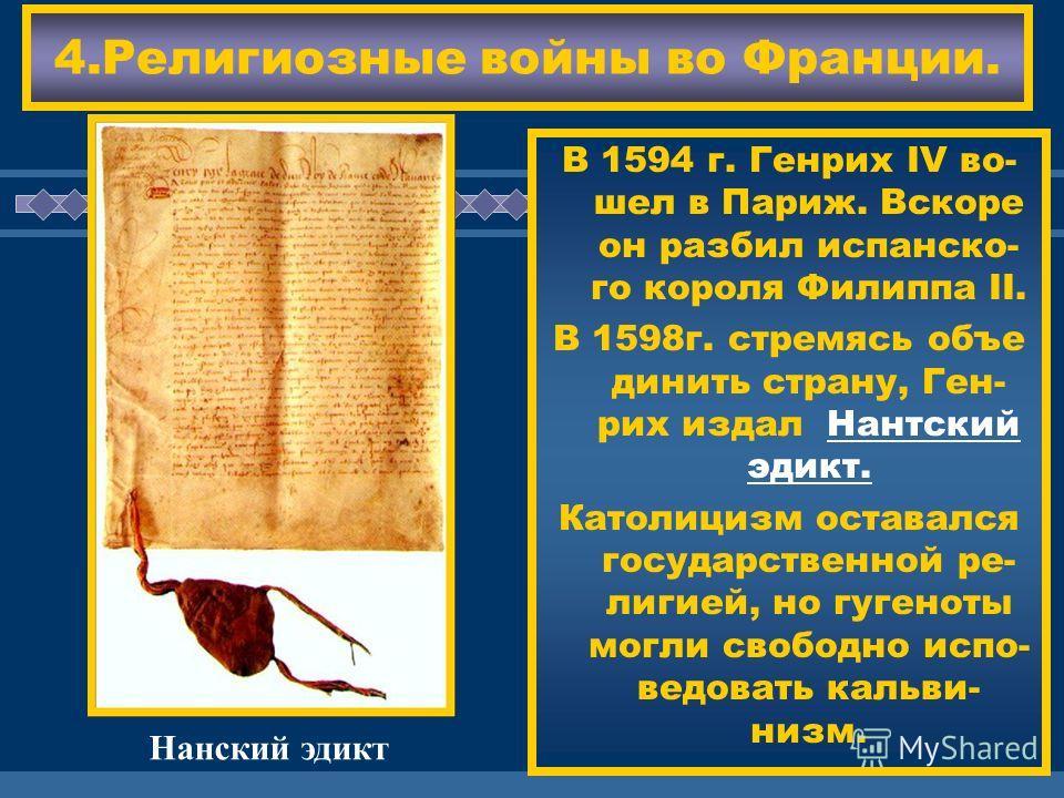 ЖДЕМ ВАС! 4.Религиозные войны во Франции. В 1594 г. Генрих IV во- шел в Париж. Вскоре он разбил испанско- го короля Филиппа II. В 1598г. стремясь объе динить страну, Ген- рих издал Нантский эдикт. Католицизм оставался государственной ре- лигией, но г