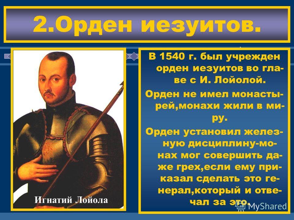 ЖДЕМ ВАС! В 1540 г. был учрежден орден иезуитов во гла- ве с И. Лойолой. Орден не имел монасты- рей,монахи жили в ми- ру. Орден установил желез- ную дисциплину-мо- нах мог совершить да- же грех,если ему при- казал сделать это ге- нерал,который и отве