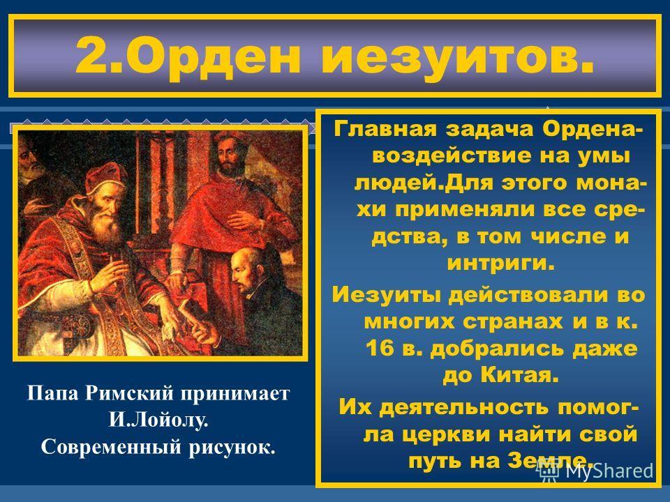 ЖДЕМ ВАС! Главная задача Ордена- воздействие на умы людей.Для этого мона- хи применяли все сре- дства, в том числе и интриги. Иезуиты действовали во многих странах и в к. 16 в. добрались даже до Китая. Их деятельность помог- ла церкви найти свой путь
