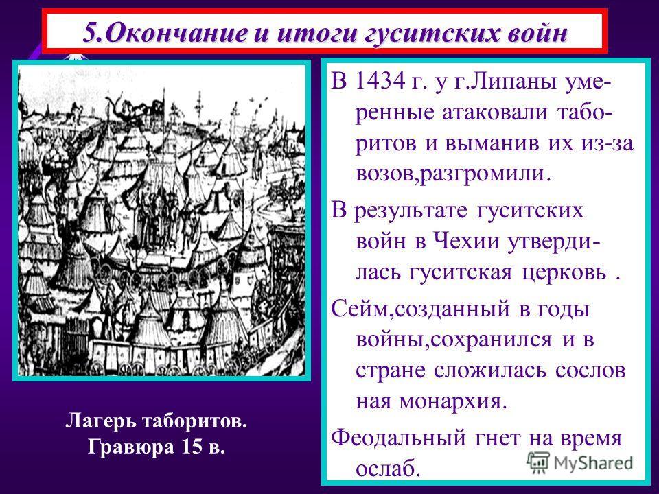 В 1434 г. у г.Липаны уме- ренные атаковали табо- ритов и выманив их из-за возов,разгромили. В результате гуситских войн в Чехии утверди- лась гуситская церковь. Сейм,созданный в годы войны,сохранился и в стране сложилась сослов ная монархия. Феодальн