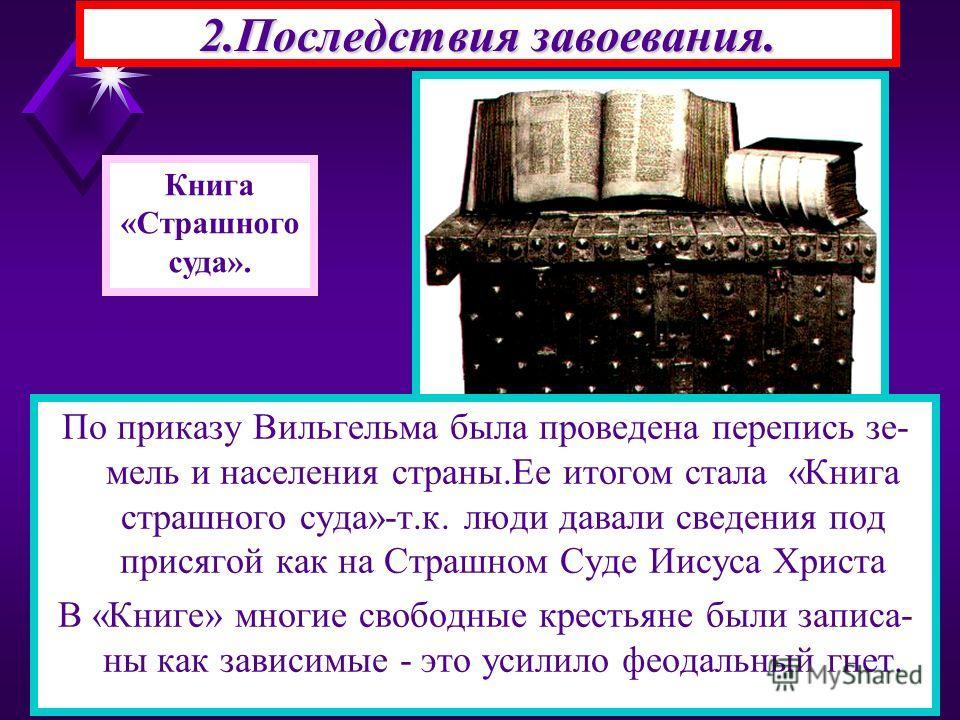 По приказу Вильгельма была проведена перепись зе- мель и населения страны.Ее итогом стала «Книга страшного суда»-т.к. люди давали сведения под присягой как на Страшном Суде Иисуса Христа В «Книге» многие свободные крестьяне были записа- ны как зависи